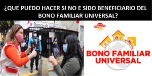 ¿QUE PUEDO HACER SI NO E SIDO BENEFICIARIO DEL BONO FAMILIAR UNIVERSAL?